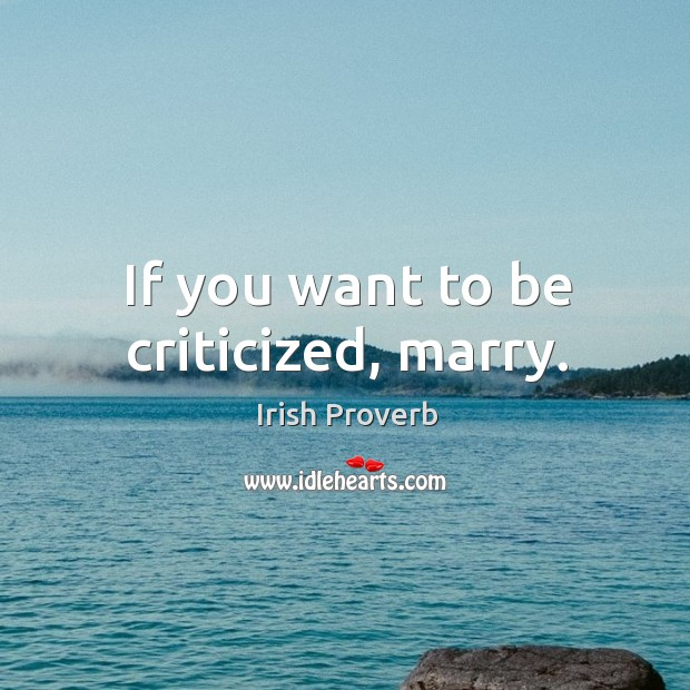 If you want to be criticized, marry. Irish Proverbs Image