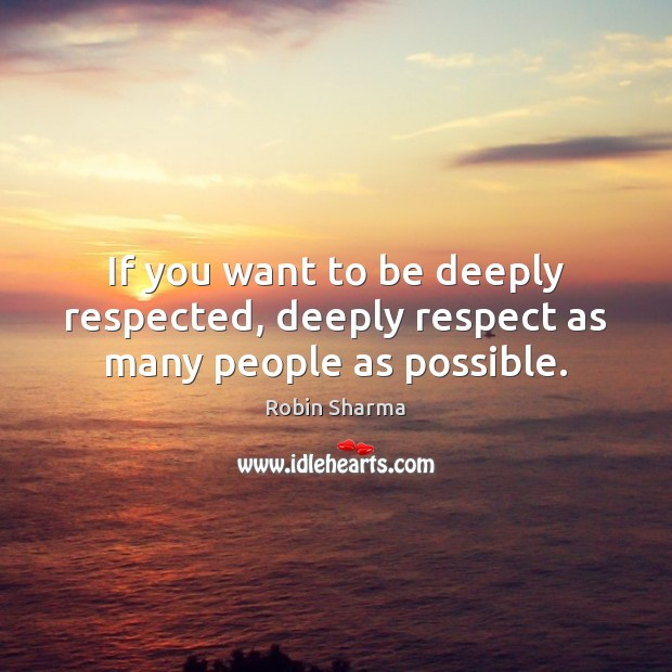 Image, If you want to be deeply respected, deeply respect as many people as possible.