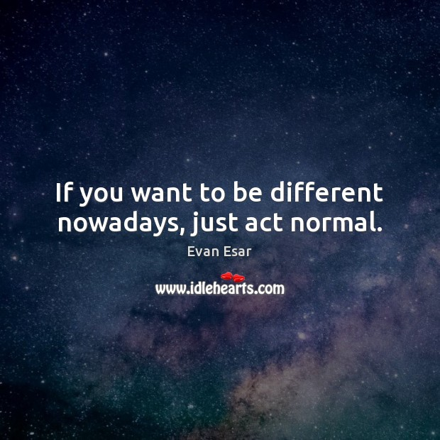 If you want to be different nowadays, just act normal. Image