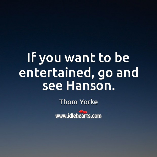 If you want to be entertained, go and see Hanson. Thom Yorke Picture Quote