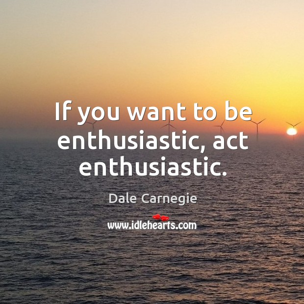 If you want to be enthusiastic, act enthusiastic. Image