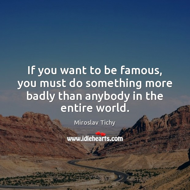 If you want to be famous, you must do something more badly Image