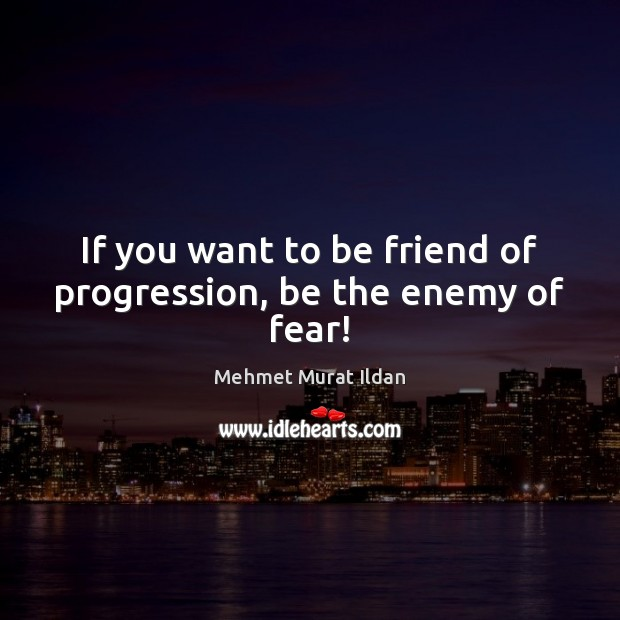 If you want to be friend of progression, be the enemy of fear! Image