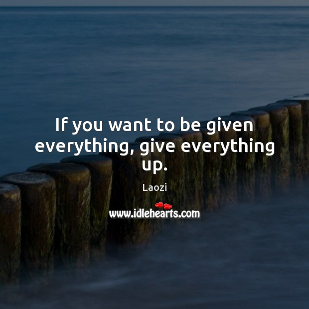 Image, If you want to be given everything, give everything up.