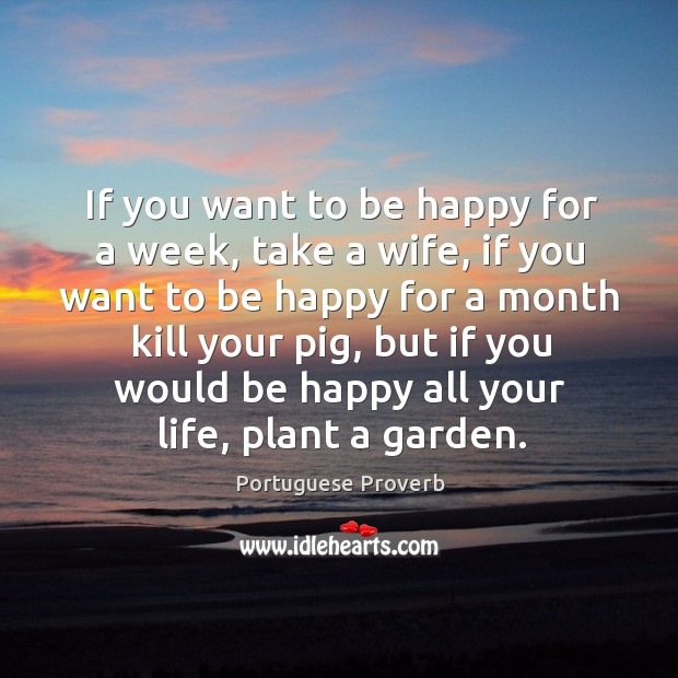 Image, If you want to be happy all your life, plant a garden.
