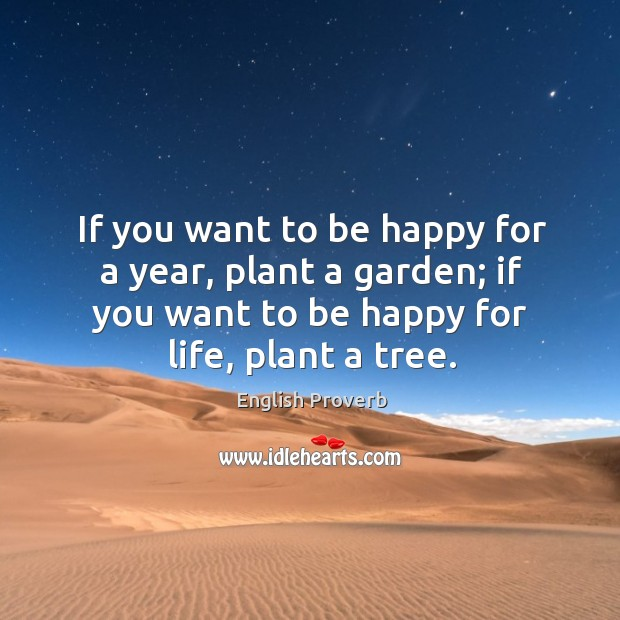 If you want to be happy for a year, plant a garden; if you want to be happy for life, plant a tree. English Proverbs Image