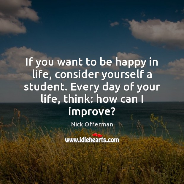 If you want to be happy in life, consider yourself a student. Nick Offerman Picture Quote
