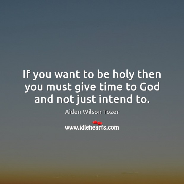 If you want to be holy then you must give time to God and not just intend to. Aiden Wilson Tozer Picture Quote