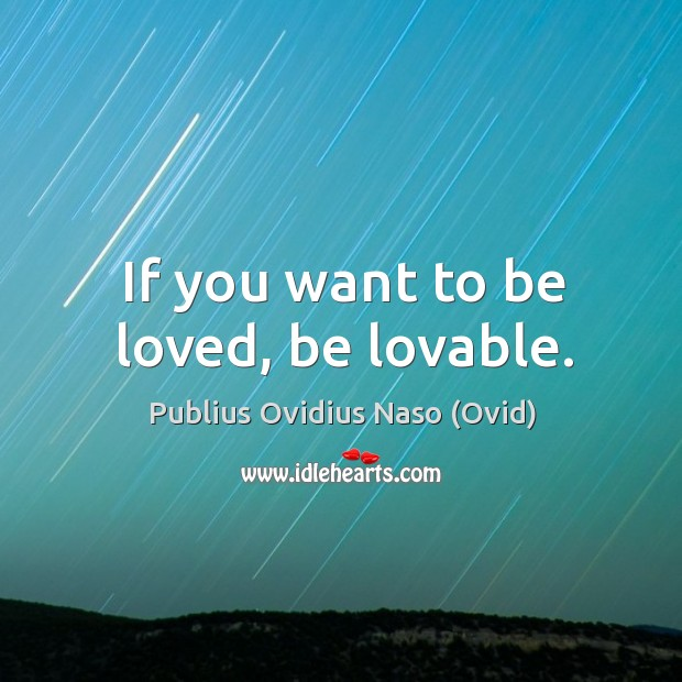 If you want to be loved, be lovable. Image
