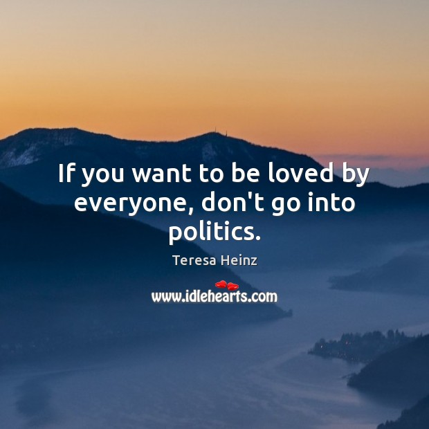 If you want to be loved by everyone, don't go into politics. Image