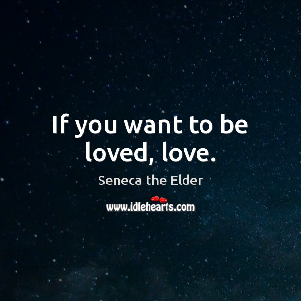 If you want to be loved, love. Seneca the Elder Picture Quote