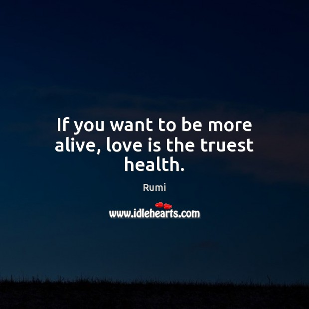 If you want to be more alive, love is the truest health. Image