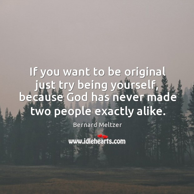 Image, If you want to be original just try being yourself, because God has never made two people exactly alike.
