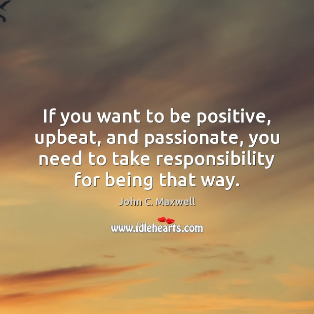 Image about If you want to be positive, upbeat, and passionate, you need to