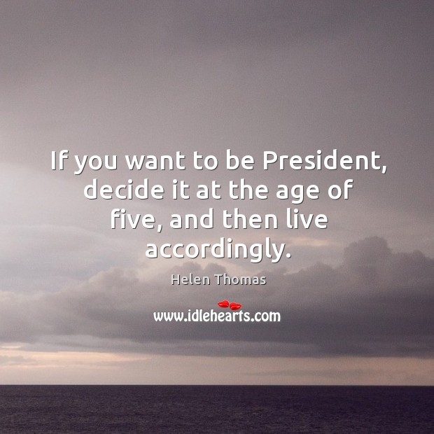 If you want to be President, decide it at the age of five, and then live accordingly. Helen Thomas Picture Quote