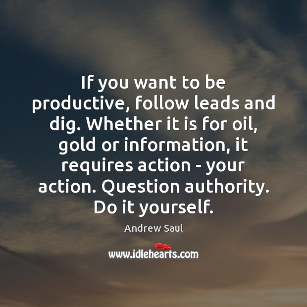 Image, If you want to be productive, follow leads and dig. Whether it