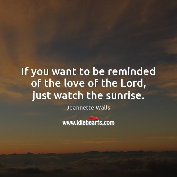 If you want to be reminded of the love of the Lord, just watch the sunrise. Jeannette Walls Picture Quote