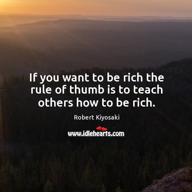 Image, If you want to be rich the rule of thumb is to teach others how to be rich.