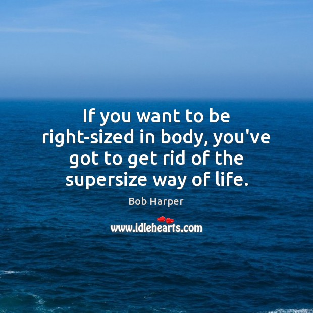 If you want to be right-sized in body, you've got to get rid of the supersize way of life. Bob Harper Picture Quote