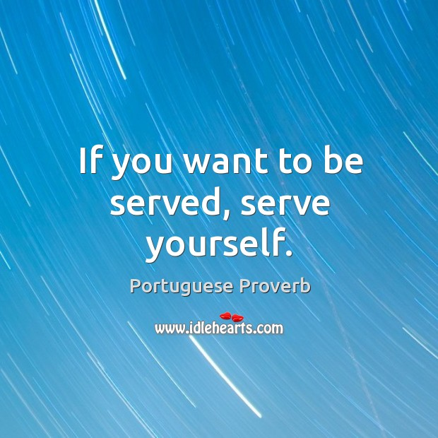 If you want to be served, serve yourself. Image