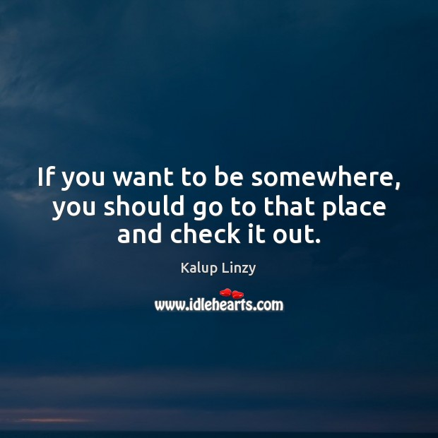 If you want to be somewhere, you should go to that place and check it out. Kalup Linzy Picture Quote