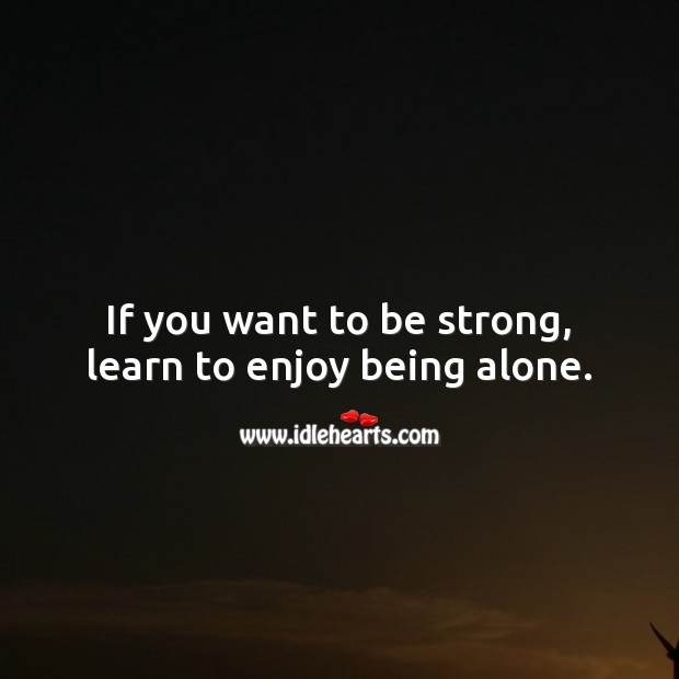 If you want to be strong, learn to enjoy being alone. Alone Quotes Image