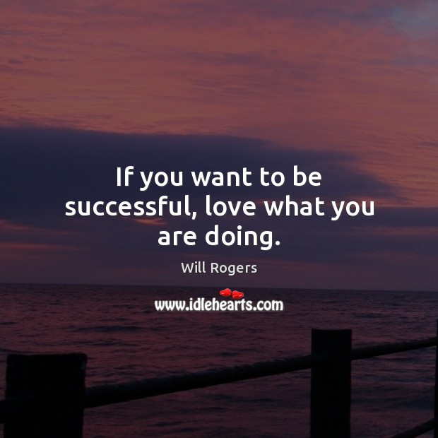 If you want to be successful, love what you are doing. Will Rogers Picture Quote