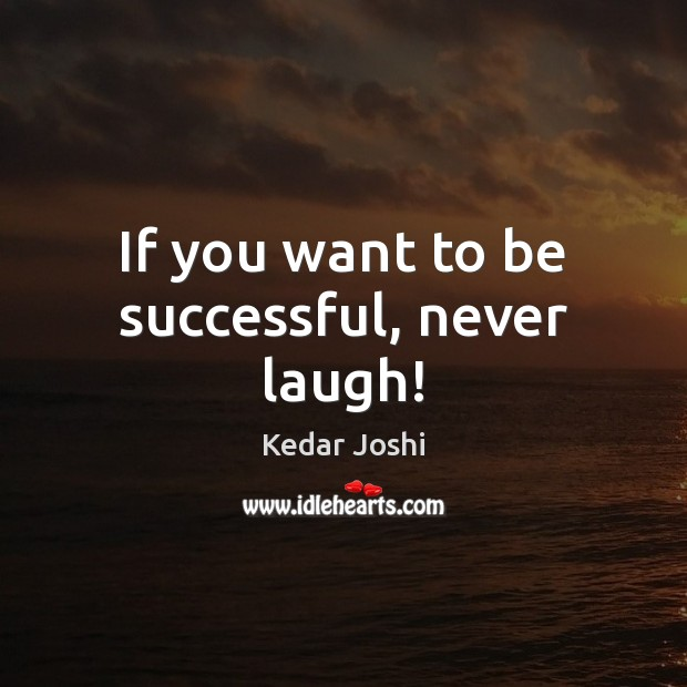 If you want to be successful, never laugh! Kedar Joshi Picture Quote
