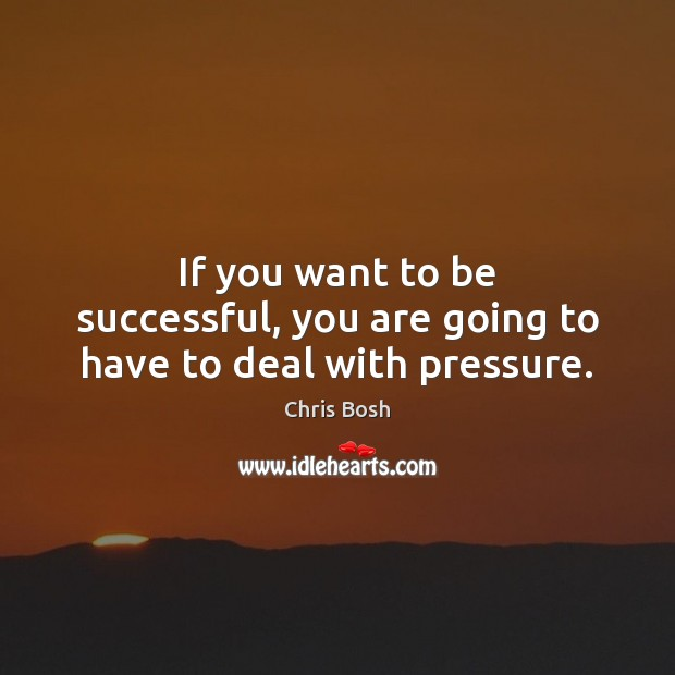 If you want to be successful, you are going to have to deal with pressure. Image