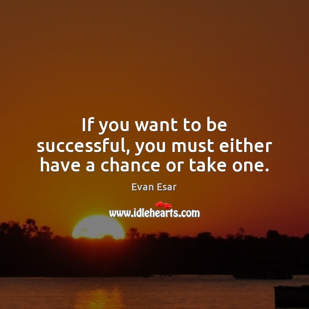 If you want to be successful, you must either have a chance or take one. Evan Esar Picture Quote