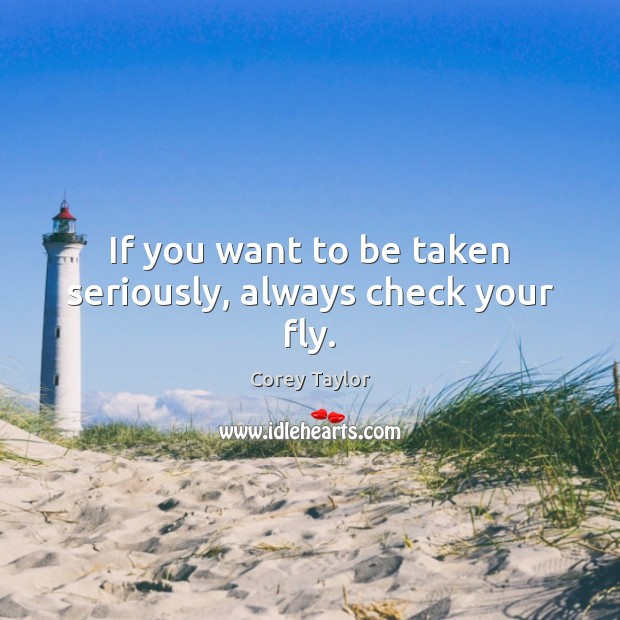 If you want to be taken seriously, always check your fly. Corey Taylor Picture Quote