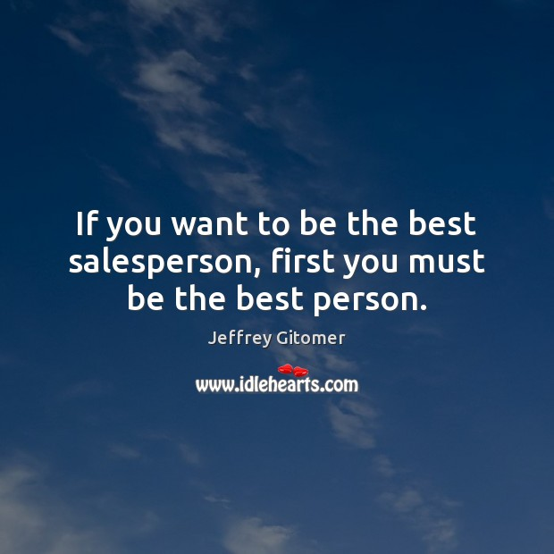 If you want to be the best salesperson, first you must be the best person. Jeffrey Gitomer Picture Quote