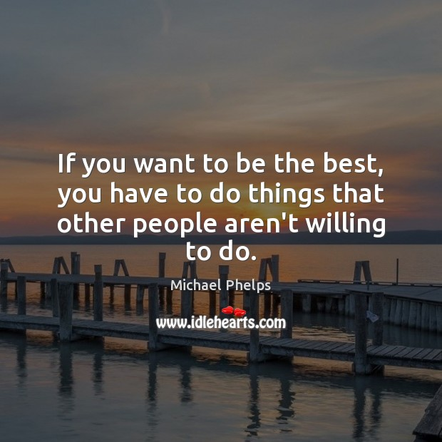 If you want to be the best, you have to do things that other people aren't willing to do. Michael Phelps Picture Quote