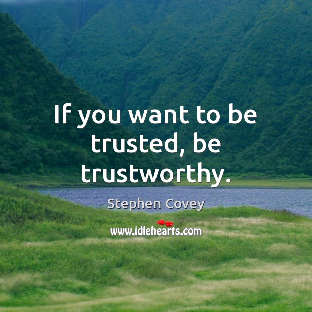 If you want to be trusted, be trustworthy. Stephen Covey Picture Quote