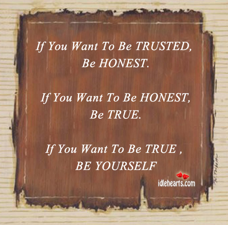 If You Want To Be Trusted, Be Honest.