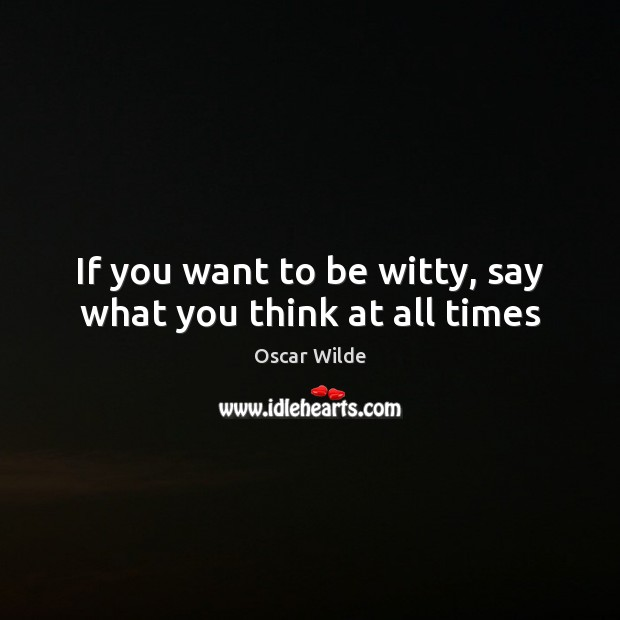 If you want to be witty, say what you think at all times Image