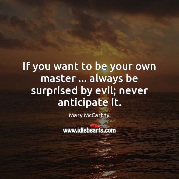 If you want to be your own master … always be surprised by evil; never anticipate it. Mary McCarthy Picture Quote