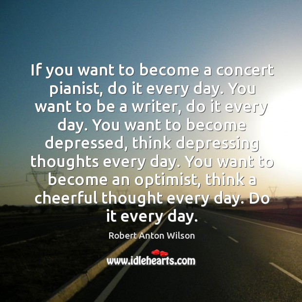 If you want to become a concert pianist, do it every day. Image