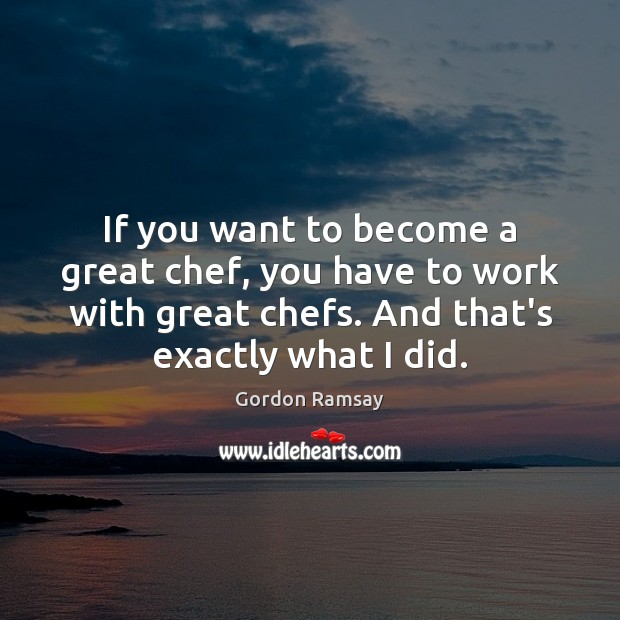 If you want to become a great chef, you have to work Gordon Ramsay Picture Quote
