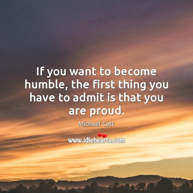 If you want to become humble, the first thing you have to admit is that you are proud. Image