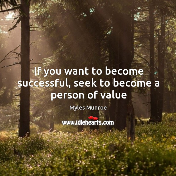 If you want to become successful, seek to become a person of value Image