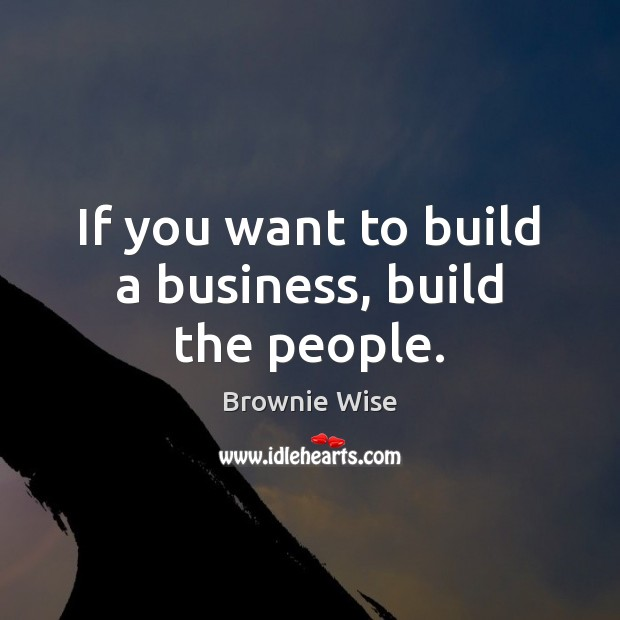 Image, If you want to build a business, build the people.