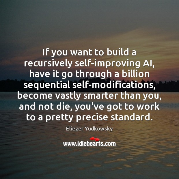 If you want to build a recursively self-improving AI, have it go Eliezer Yudkowsky Picture Quote