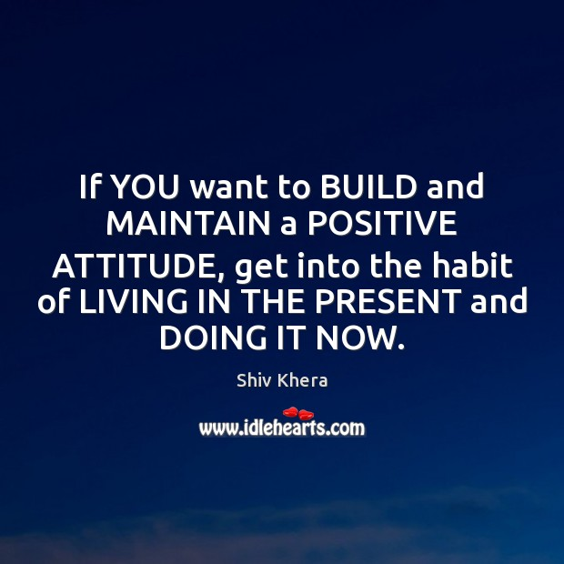 If YOU want to BUILD and MAINTAIN a POSITIVE ATTITUDE, get into Shiv Khera Picture Quote