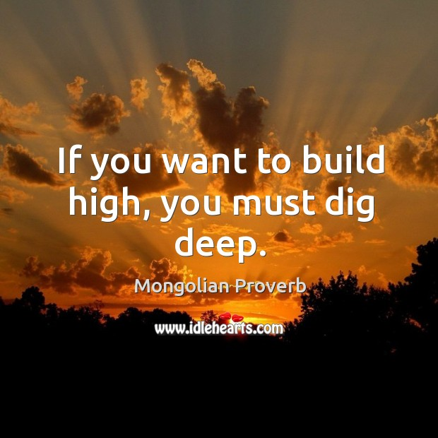 If you want to build high, you must dig deep. Mongolian Proverbs Image