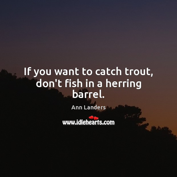 If you want to catch trout, don't fish in a herring barrel. Ann Landers Picture Quote