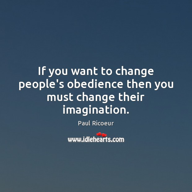 If you want to change people's obedience then you must change their imagination. Image