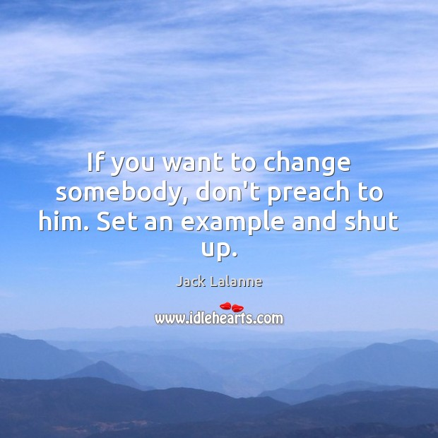 If you want to change somebody, don't preach to him. Set an example and shut up. Jack Lalanne Picture Quote
