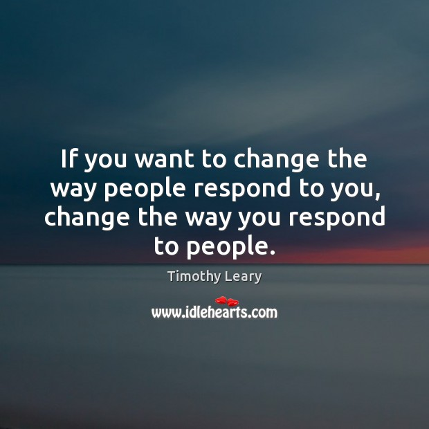 If you want to change the way people respond to you, change the way you respond to people. Image