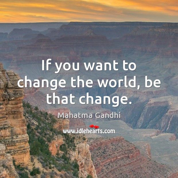 Image, If you want to change the world, be that change.